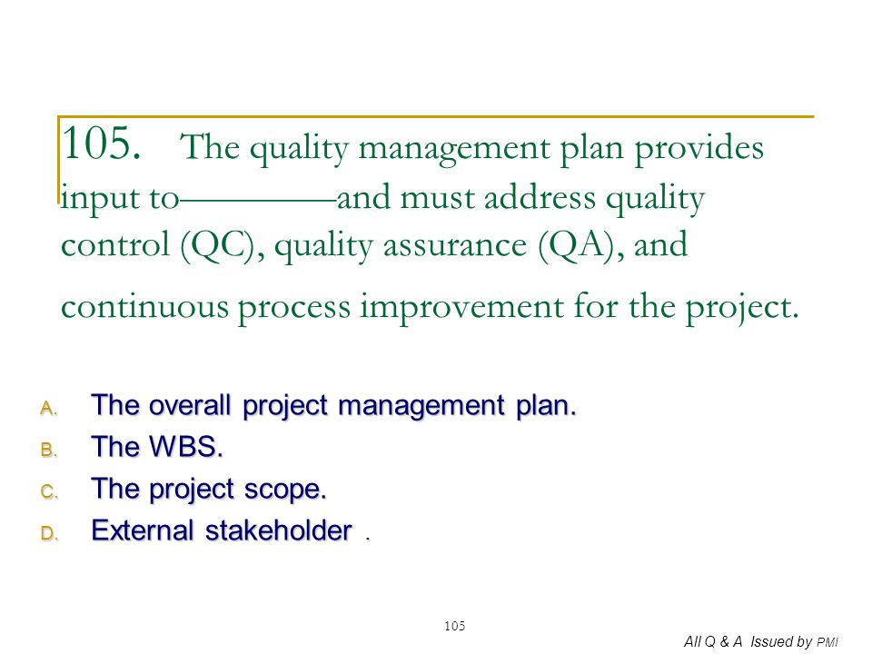 All Q & A Issued by PMI 105 105. The quality management plan provides input to————and must address quality control (QC), quality assurance (QA), and c