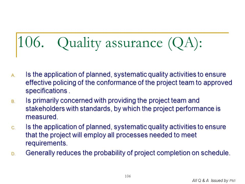 All Q & A Issued by PMI 106 106. Quality assurance (QA): A. Is the application of planned, systematic quality activities to ensure effective policing