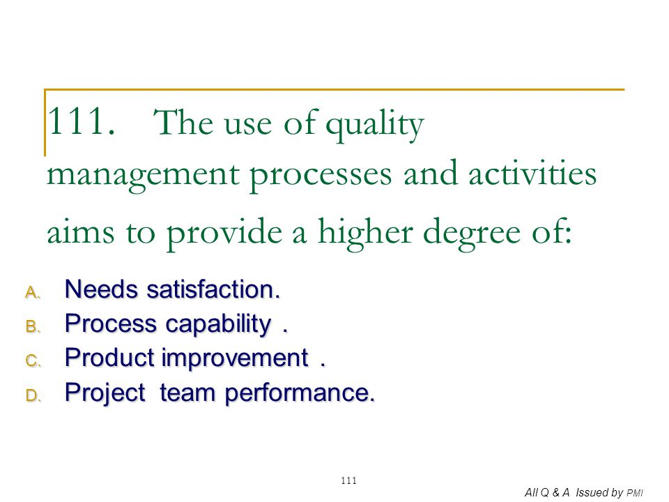 All Q & A Issued by PMI 111 111. The use of quality management processes and activities aims to provide a higher degree of: A. Needs satisfaction. B.