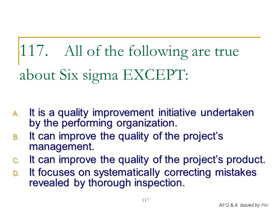 All Q & A Issued by PMI 117 117. All of the following are true about Six sigma EXCEPT: A. It is a quality improvement initiative undertaken by the per