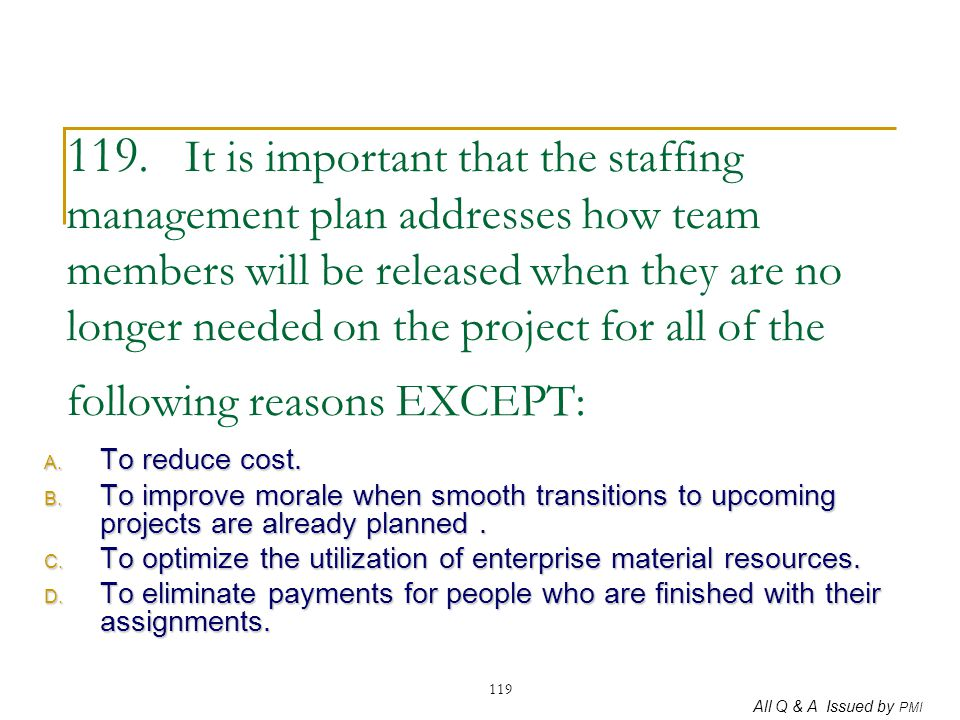 All Q & A Issued by PMI 119 119. It is important that the staffing management plan addresses how team members will be released when they are no longer