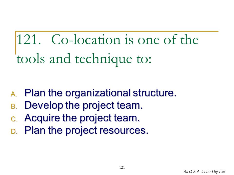 All Q & A Issued by PMI 121 121. Co-location is one of the tools and technique to: A. Plan the organizational structure. B. Develop the project team.