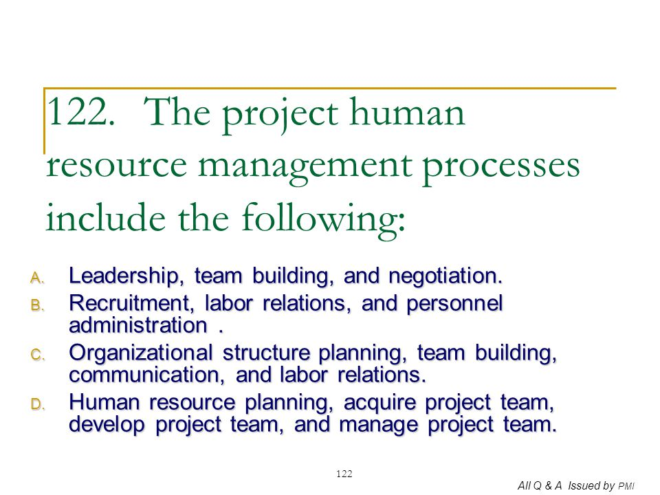All Q & A Issued by PMI 122 122. The project human resource management processes include the following: A. Leadership, team building, and negotiation.