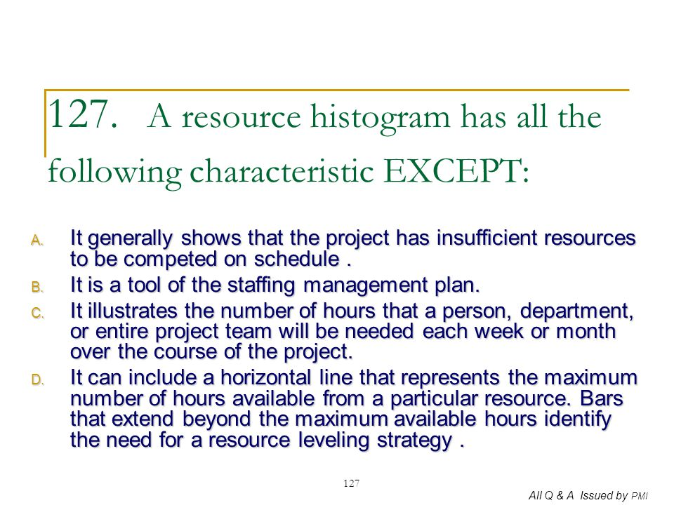 All Q & A Issued by PMI 127 127. A resource histogram has all the following characteristic EXCEPT: A. It generally shows that the project has insuffic