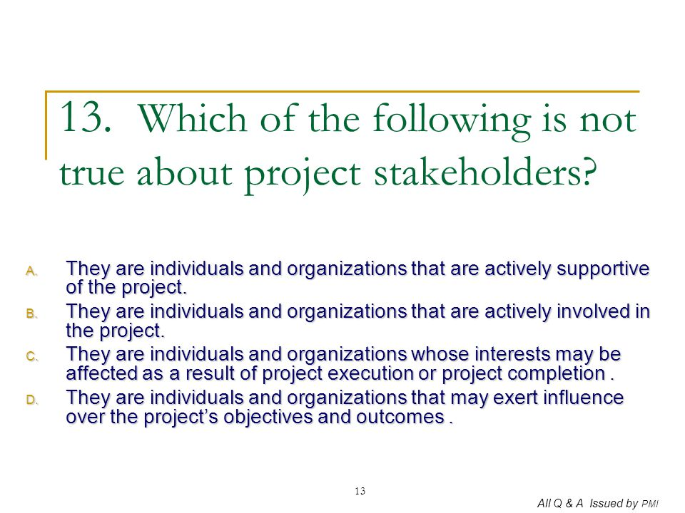 All Q & A Issued by PMI 13 13. Which of the following is not true about project stakeholders? A. They are individuals and organizations that are activ