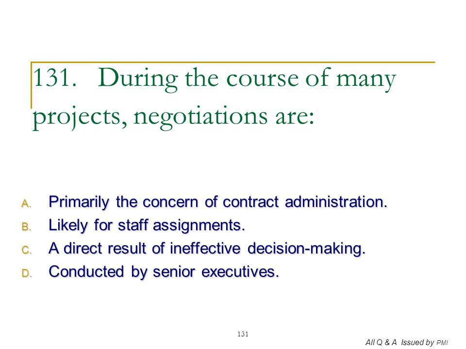 All Q & A Issued by PMI 131 131. During the course of many projects, negotiations are: A. Primarily the concern of contract administration. B. Likely