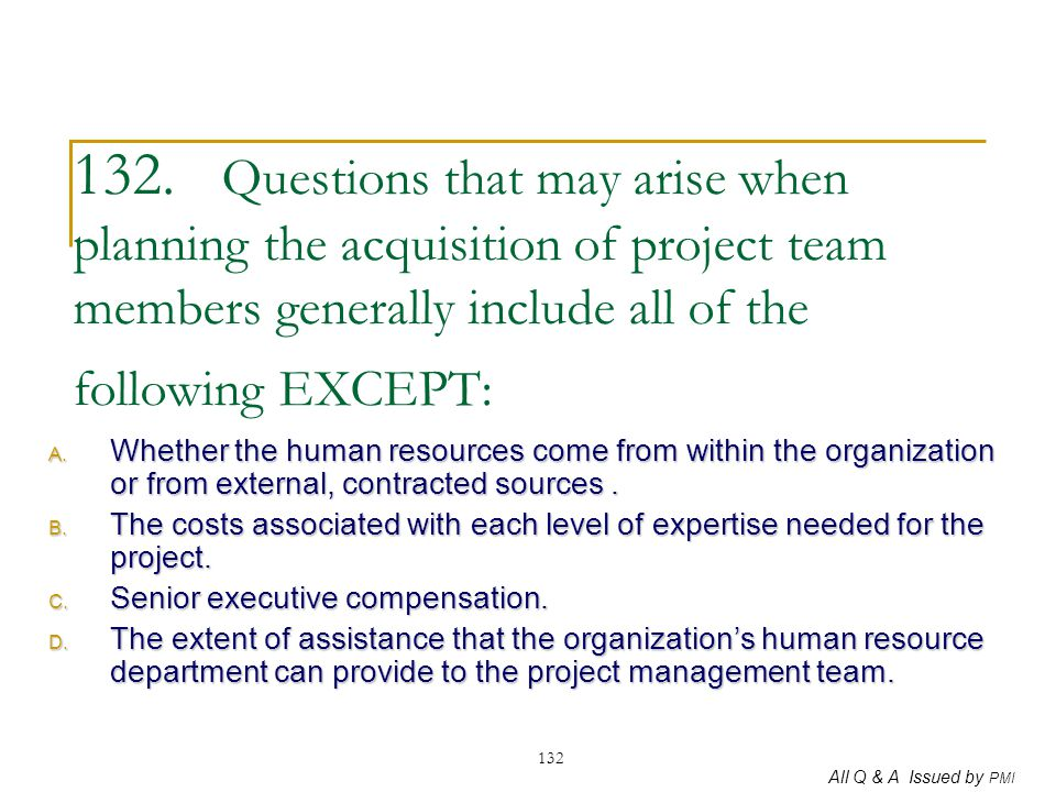 All Q & A Issued by PMI 132 132. Questions that may arise when planning the acquisition of project team members generally include all of the following