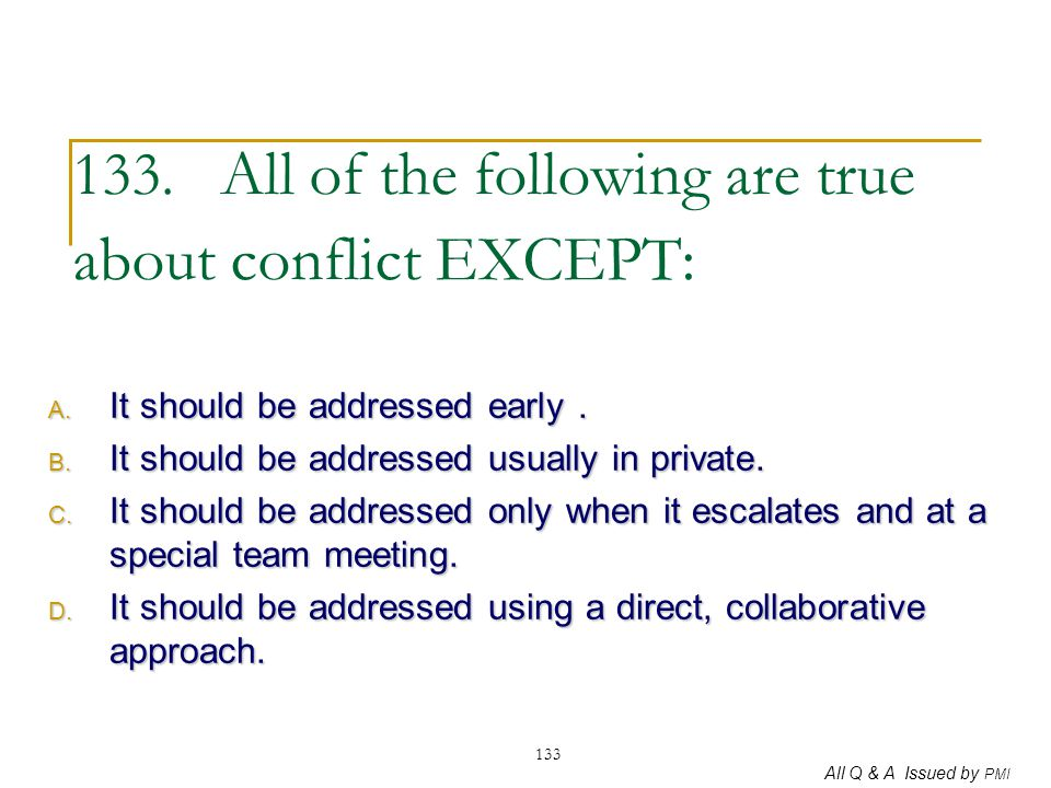 All Q & A Issued by PMI 133 133. All of the following are true about conflict EXCEPT: A. It should be addressed early. B. It should be addressed usual