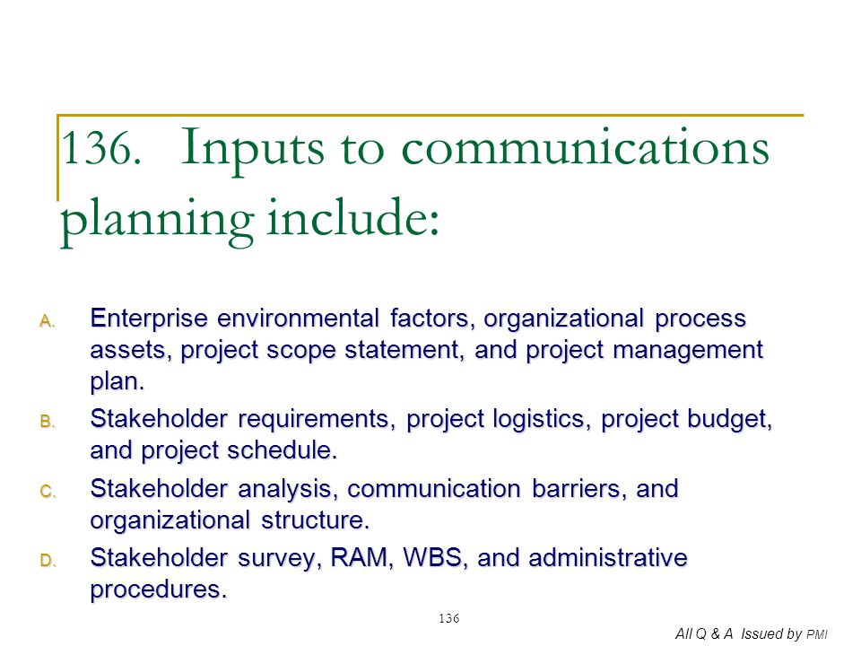 All Q & A Issued by PMI 136 136. Inputs to communications planning include: A. Enterprise environmental factors, organizational process assets, projec