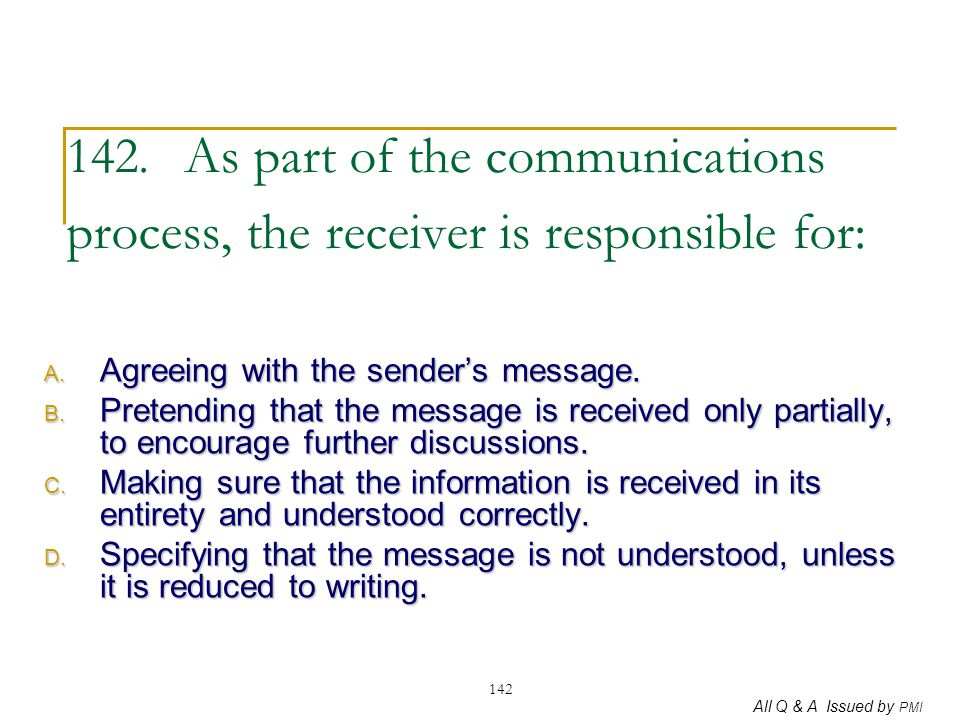 All Q & A Issued by PMI 142 142. As part of the communications process, the receiver is responsible for: A. Agreeing with the sender's message. B. Pre