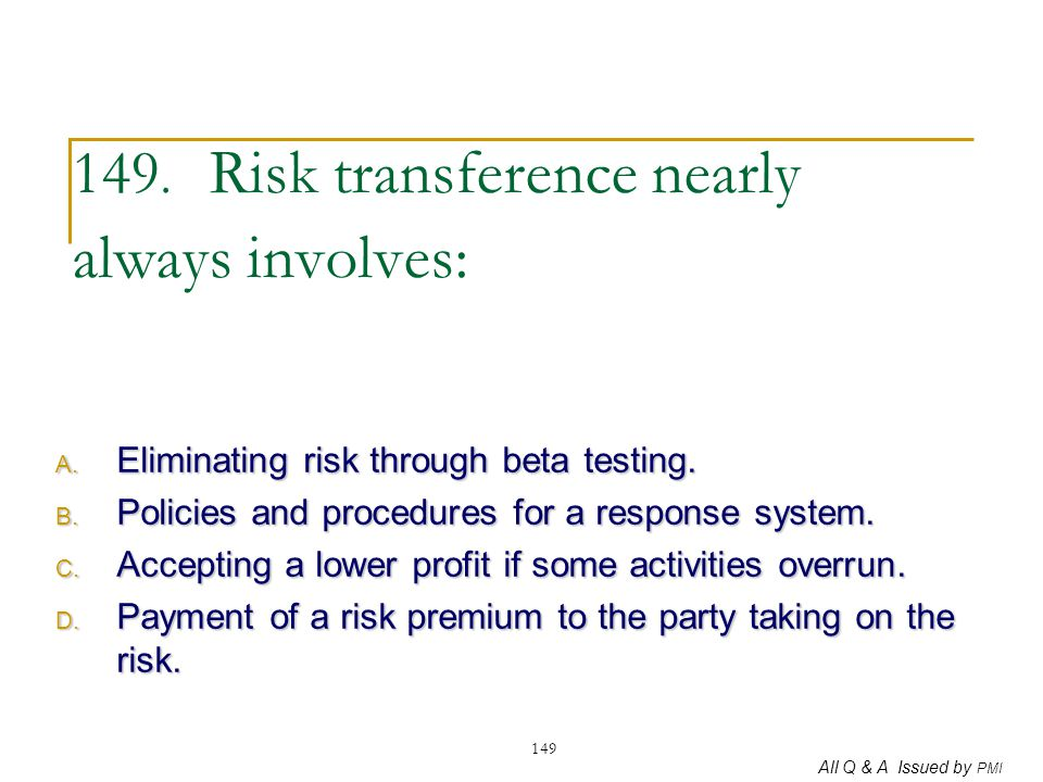 All Q & A Issued by PMI 149 149. Risk transference nearly always involves: A. Eliminating risk through beta testing. B. Policies and procedures for a