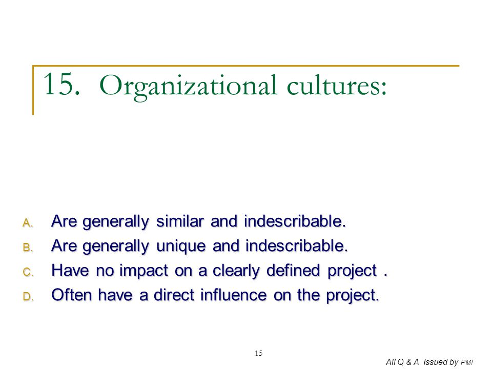 All Q & A Issued by PMI 15 15. Organizational cultures: A. Are generally similar and indescribable. B. Are generally unique and indescribable. C. Have