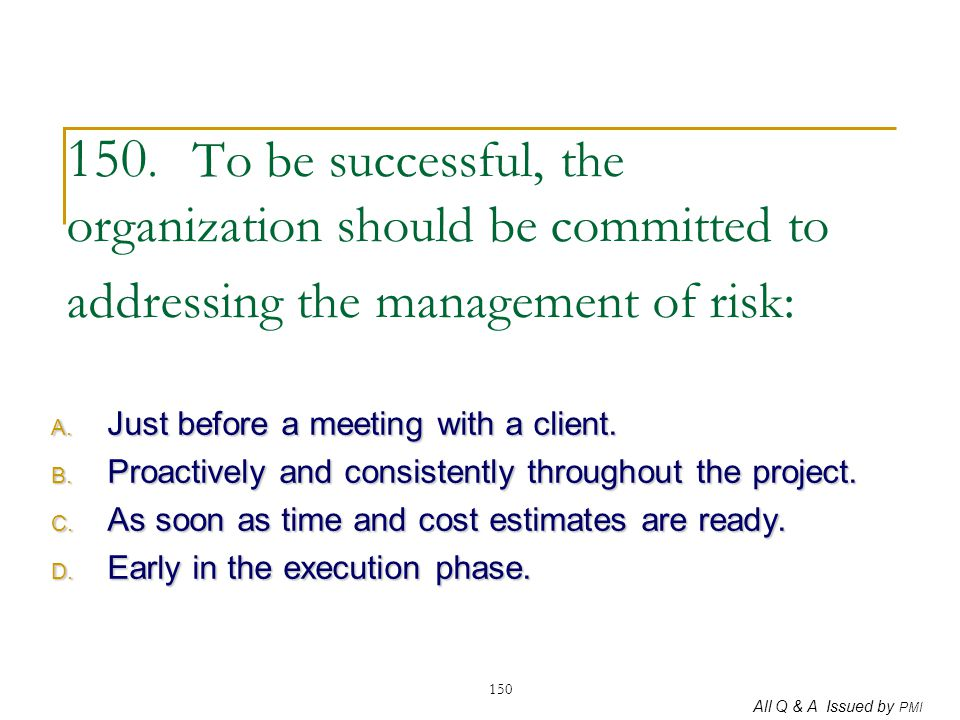All Q & A Issued by PMI 150 150. To be successful, the organization should be committed to addressing the management of risk: A. Just before a meeting
