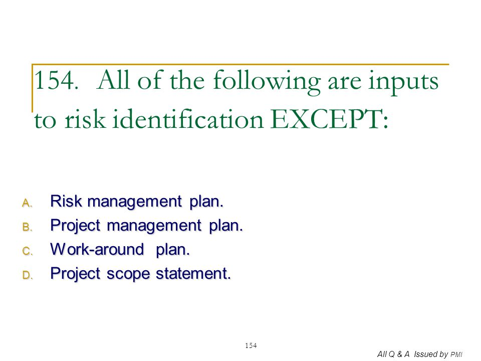 All Q & A Issued by PMI 154 154. All of the following are inputs to risk identification EXCEPT: A. Risk management plan. B. Project management plan. C