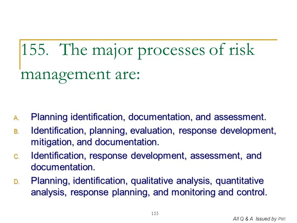 All Q & A Issued by PMI 155 155. The major processes of risk management are: A. Planning identification, documentation, and assessment. B. Identificat