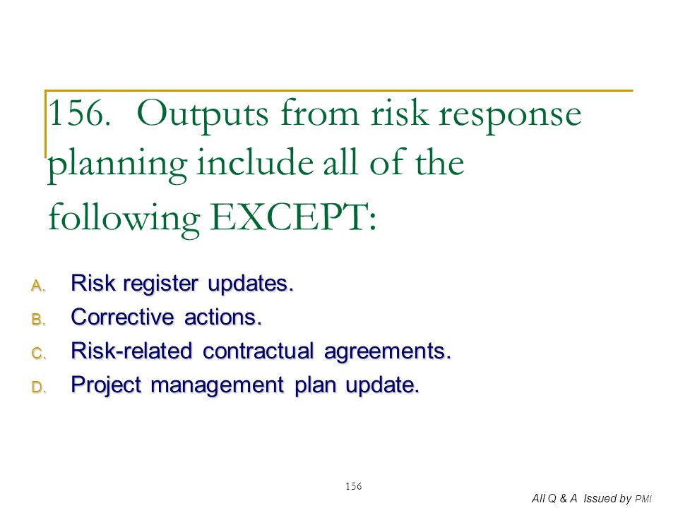 All Q & A Issued by PMI 156 156. Outputs from risk response planning include all of the following EXCEPT: A. Risk register updates. B. Corrective acti
