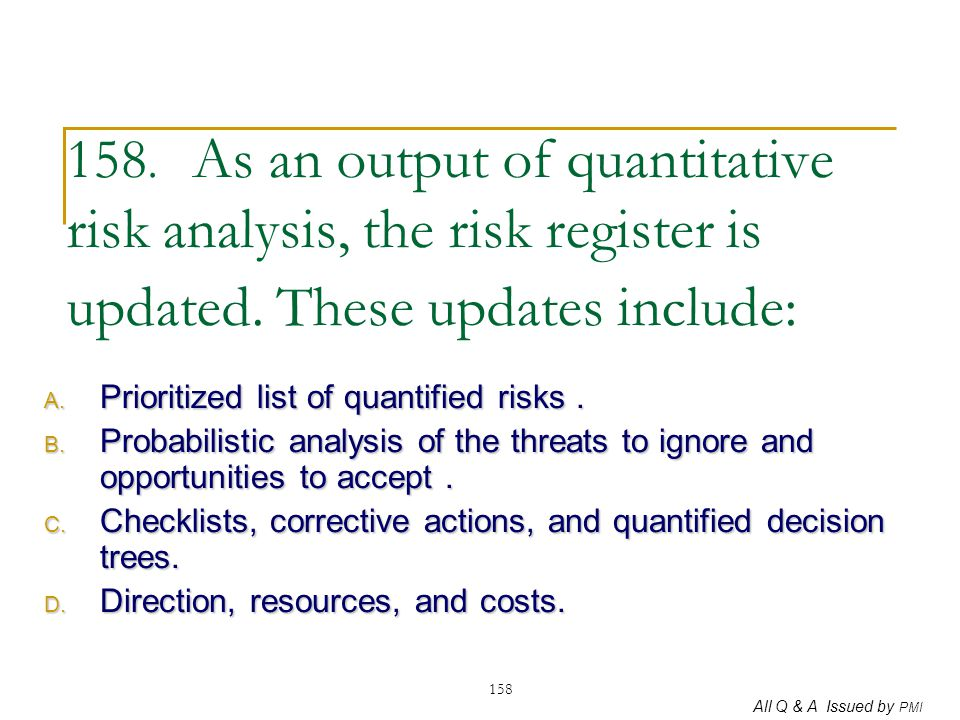 All Q & A Issued by PMI 158 158. As an output of quantitative risk analysis, the risk register is updated. These updates include: A. Prioritized list