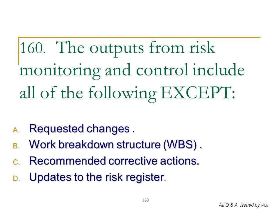 All Q & A Issued by PMI 160 160. The outputs from risk monitoring and control include all of the following EXCEPT: A. Requested changes. B. Work break