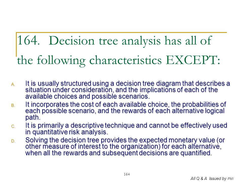 All Q & A Issued by PMI 164 164. Decision tree analysis has all of the following characteristics EXCEPT: A. It is usually structured using a decision