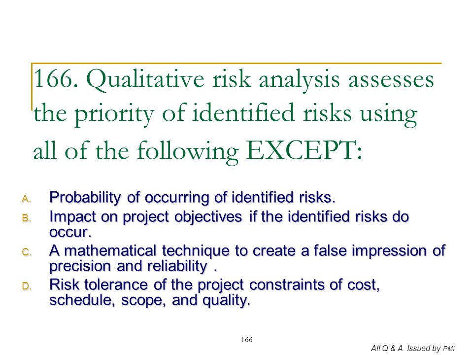 All Q & A Issued by PMI 166 166. Qualitative risk analysis assesses the priority of identified risks using all of the following EXCEPT: A. Probability