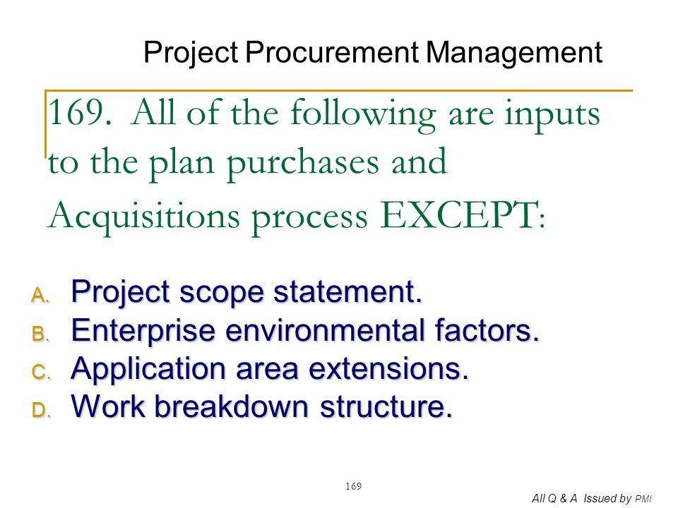 All Q & A Issued by PMI 169 169. All of the following are inputs to the plan purchases and Acquisitions process EXCEPT : A. Project scope statement. B
