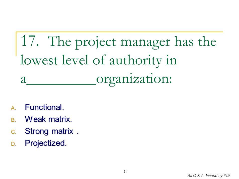 All Q & A Issued by PMI 17 17. The project manager has the lowest level of authority in a_________organization: A. Functional. B. Weak matrix. C. Stro