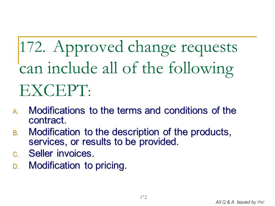 All Q & A Issued by PMI 172 172. Approved change requests can include all of the following EXCEPT : A. Modifications to the terms and conditions of th