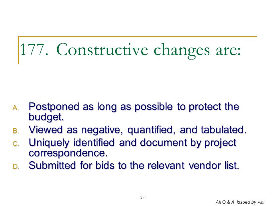 All Q & A Issued by PMI 177 177. Constructive changes are: A. Postponed as long as possible to protect the budget. B. Viewed as negative, quantified,
