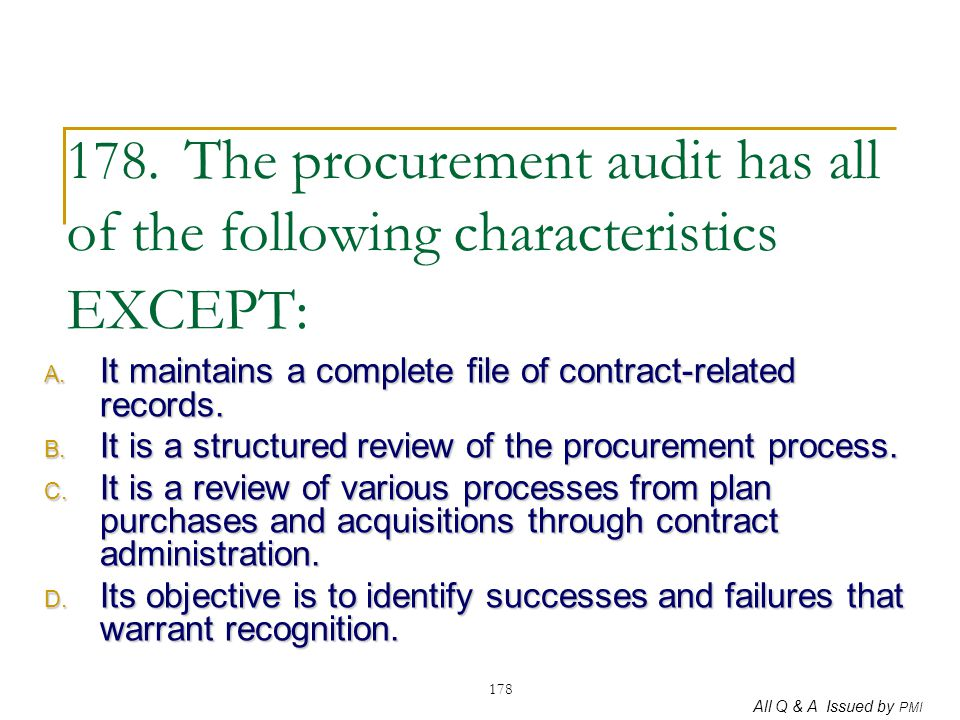 All Q & A Issued by PMI 178 178. The procurement audit has all of the following characteristics EXCEPT: A. It maintains a complete file of contract-re