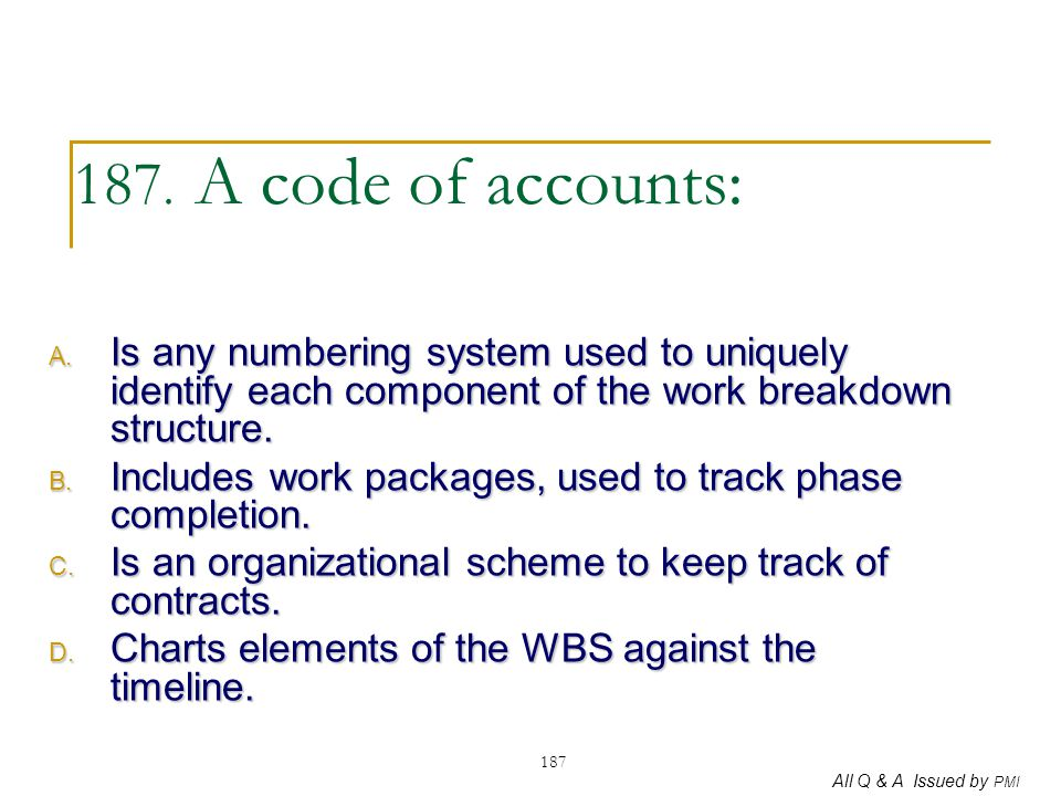 All Q & A Issued by PMI 187 187. A code of accounts: A. Is any numbering system used to uniquely identify each component of the work breakdown structu