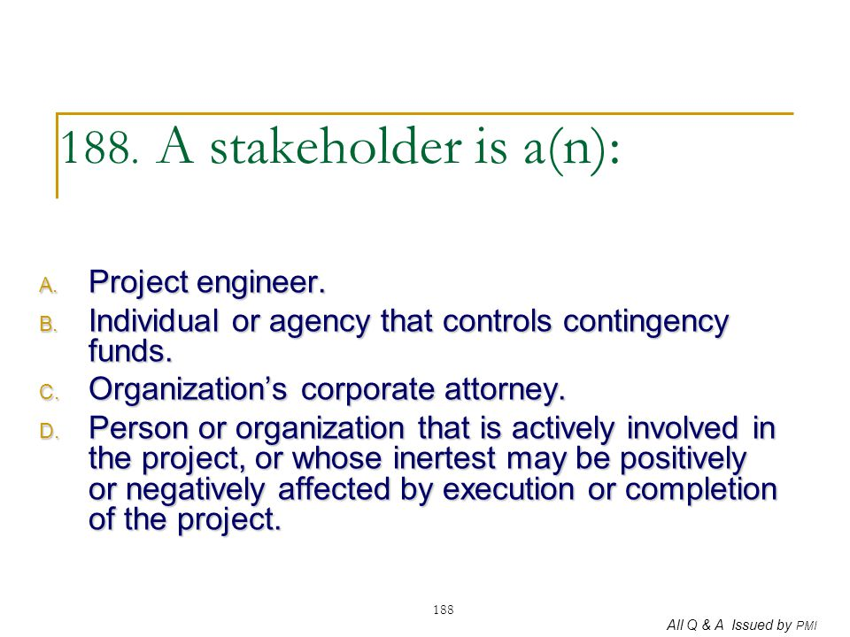 All Q & A Issued by PMI 188 188. A stakeholder is a(n): A. Project engineer. B. Individual or agency that controls contingency funds. C. Organization'