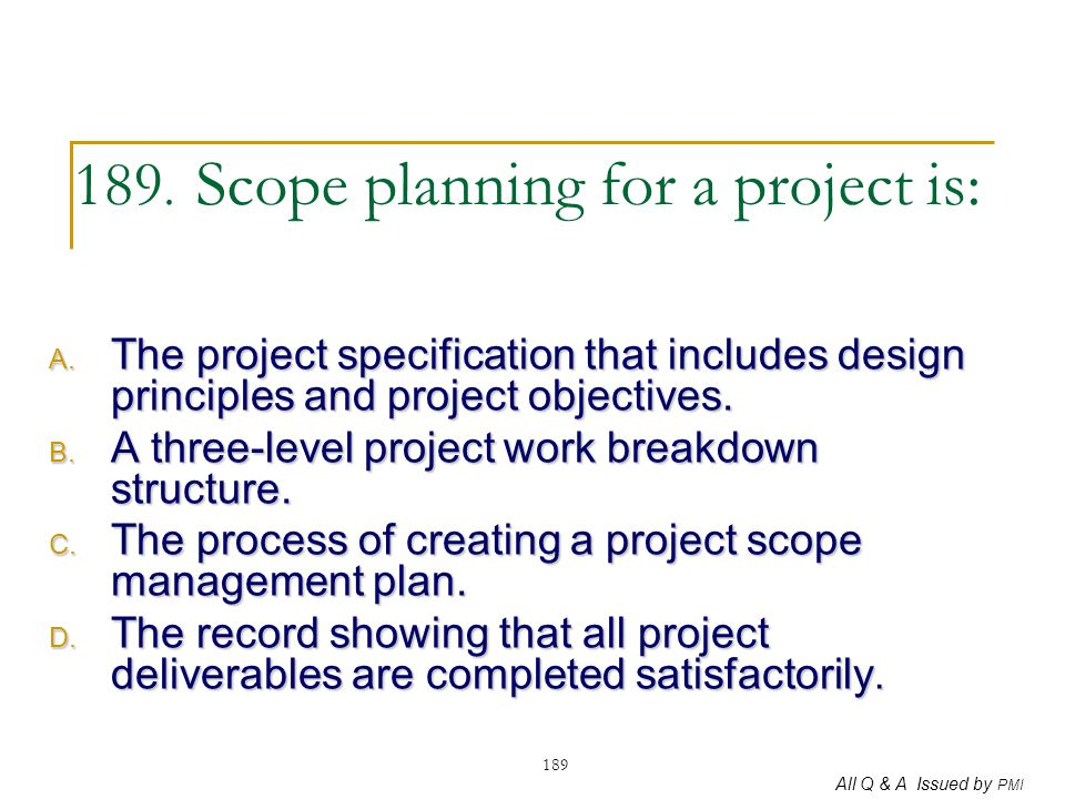 All Q & A Issued by PMI 189 189. Scope planning for a project is: A. The project specification that includes design principles and project objectives.
