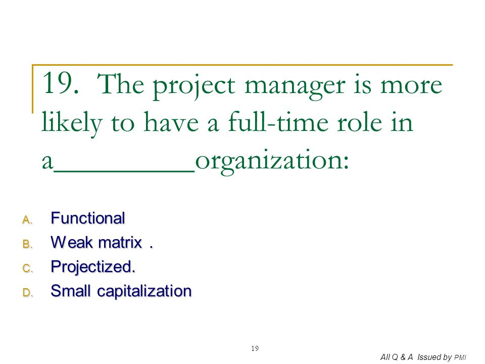 All Q & A Issued by PMI 19 19. The project manager is more likely to have a full-time role in a_________organization: A. Functional B. Weak matrix. C.