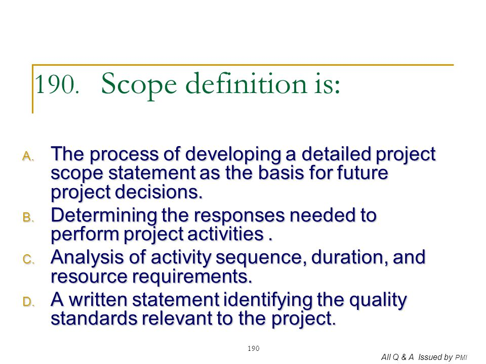 All Q & A Issued by PMI 190 190. Scope definition is: A. The process of developing a detailed project scope statement as the basis for future project
