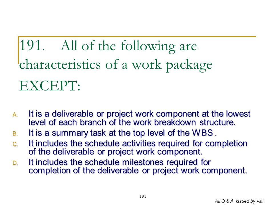All Q & A Issued by PMI 191 191. All of the following are characteristics of a work package EXCEPT: A. It is a deliverable or project work component a