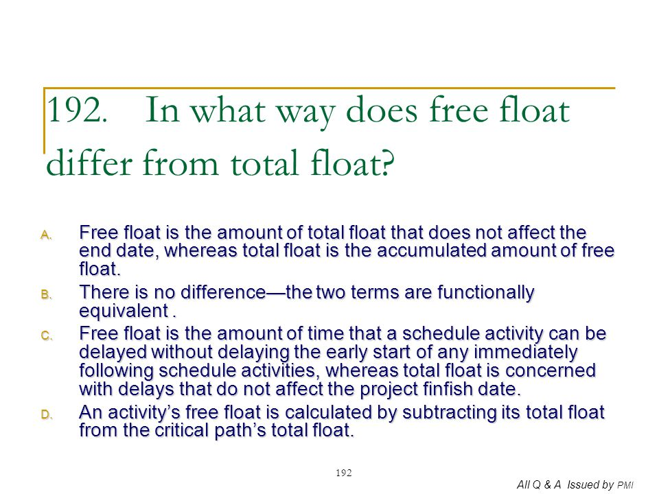 All Q & A Issued by PMI 192 192. In what way does free float differ from total float? A. Free float is the amount of total float that does not affect