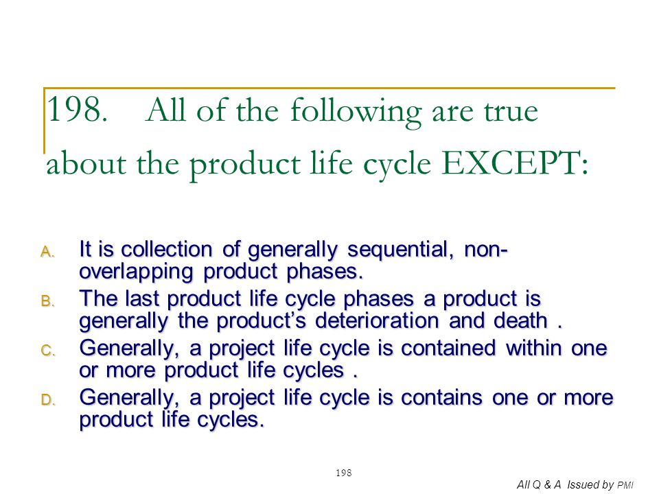 All Q & A Issued by PMI 198 198. All of the following are true about the product life cycle EXCEPT: A. It is collection of generally sequential, non-