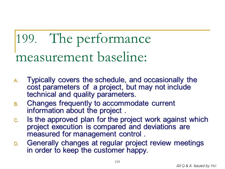 All Q & A Issued by PMI 199 199. The performance measurement baseline: A. Typically covers the schedule, and occasionally the cost parameters of a pro