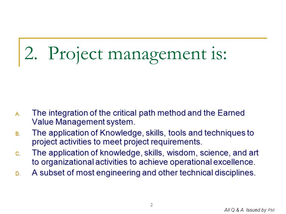 All Q & A Issued by PMI 2 2. Project management is: A. The integration of the critical path method and the Earned Value Management system. B. The appl