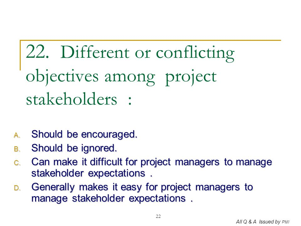 All Q & A Issued by PMI 22 22. Different or conflicting objectives among project stakeholders : A. Should be encouraged. B. Should be ignored. C. Can