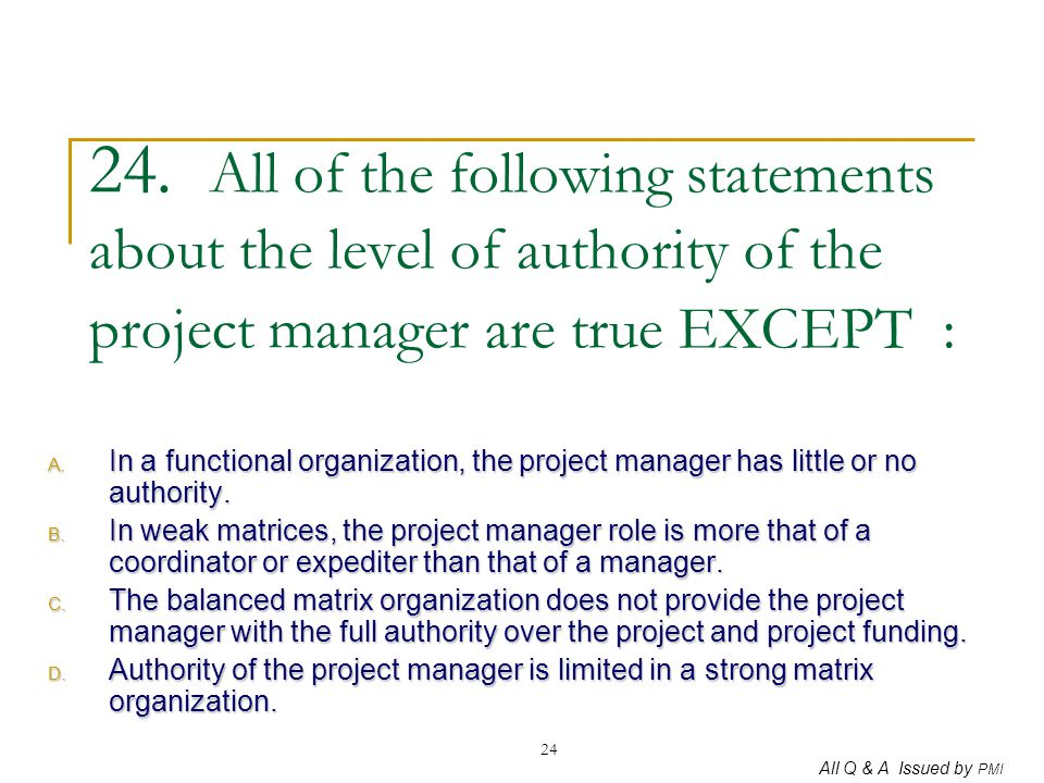 All Q & A Issued by PMI 24 24. All of the following statements about the level of authority of the project manager are true EXCEPT : A. In a functiona