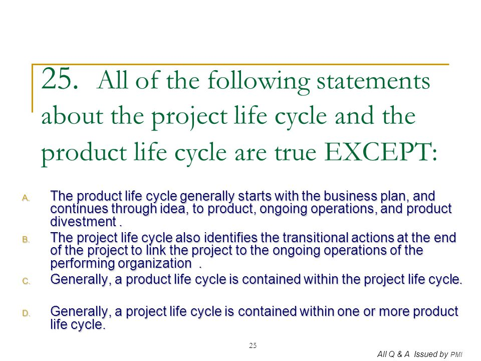 All Q & A Issued by PMI 25 25. All of the following statements about the project life cycle and the product life cycle are true EXCEPT: A. The product