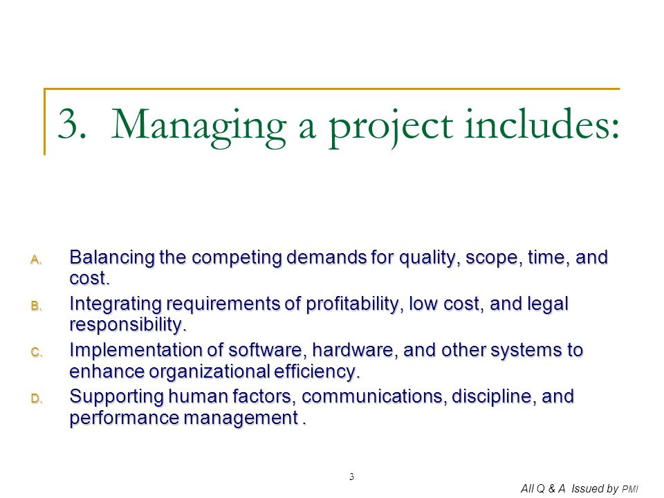 All Q & A Issued by PMI 3 3. Managing a project includes: A. Balancing the competing demands for quality, scope, time, and cost. B. Integrating requir