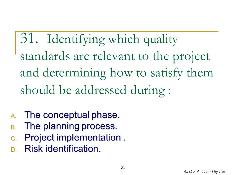 All Q & A Issued by PMI 31 31. Identifying which quality standards are relevant to the project and determining how to satisfy them should be addressed