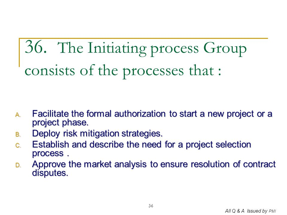 All Q & A Issued by PMI 36 36. The Initiating process Group consists of the processes that : A. Facilitate the formal authorization to start a new pro
