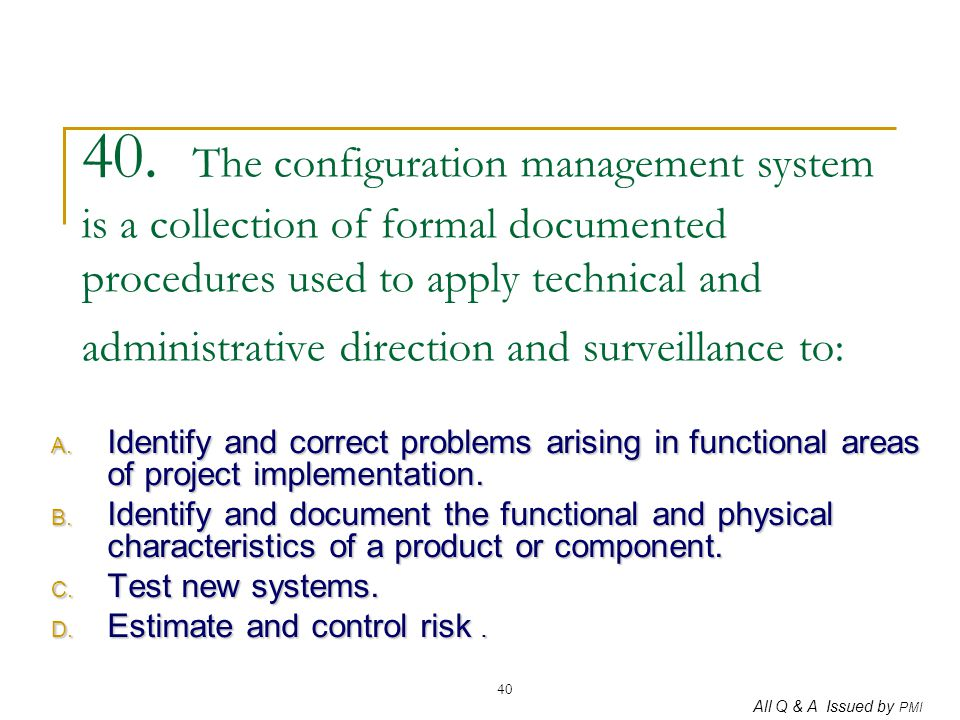 All Q & A Issued by PMI 40 40. The configuration management system is a collection of formal documented procedures used to apply technical and adminis