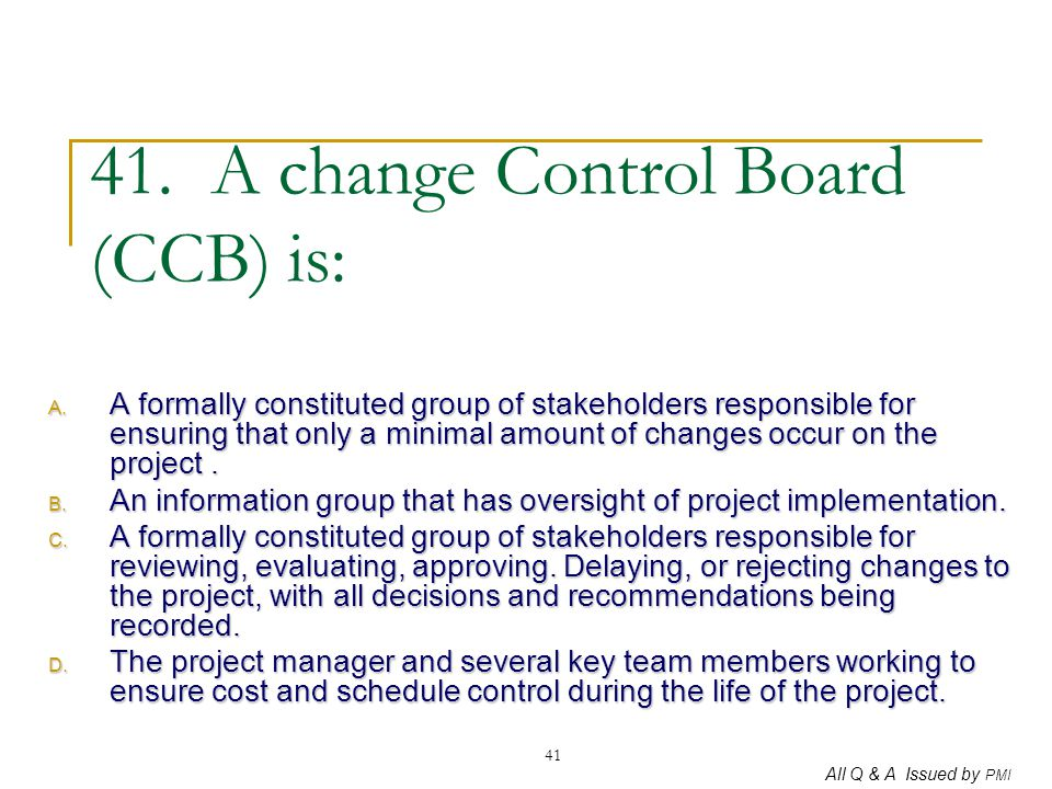 All Q & A Issued by PMI 41 41. A change Control Board (CCB) is: A. A formally constituted group of stakeholders responsible for ensuring that only a m
