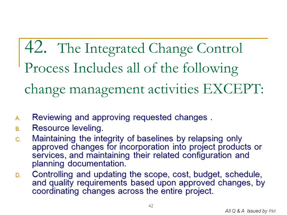 All Q & A Issued by PMI 42 42. The Integrated Change Control Process Includes all of the following change management activities EXCEPT: A. Reviewing a