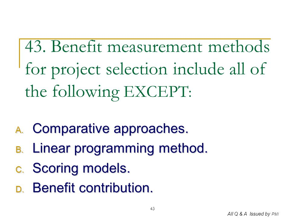 All Q & A Issued by PMI 43 43. Benefit measurement methods for project selection include all of the following EXCEPT : A. Comparative approaches. B. L