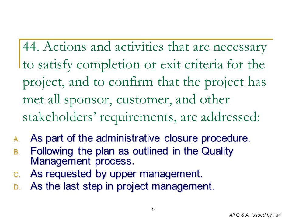 All Q & A Issued by PMI 44 44. Actions and activities that are necessary to satisfy completion or exit criteria for the project, and to confirm that t